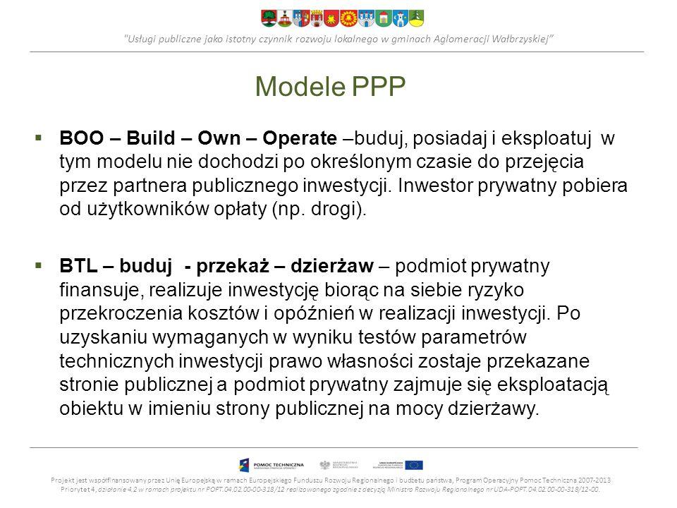 Usługi publiczne jako istotny czynnik rozwoju lokalnego w gminach Aglomeracji Wałbrzyskiej Modele PPP BOO – Build – Own – Operate –buduj, posiadaj i eksploatuj w tym modelu nie dochodzi po określonym czasie do przejęcia przez partnera publicznego inwestycji.