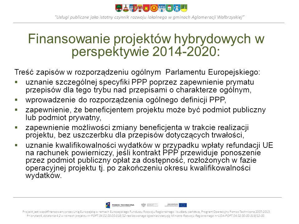 Usługi publiczne jako istotny czynnik rozwoju lokalnego w gminach Aglomeracji Wałbrzyskiej Finansowanie projektów hybrydowych w perspektywie 2014-2020: Treść zapisów w rozporządzeniu ogólnym Parlamentu Europejskiego: uznanie szczególnej specyfiki PPP poprzez zapewnienie prymatu przepisów dla tego trybu nad przepisami o charakterze ogólnym, wprowadzenie do rozporządzenia ogólnego definicji PPP, zapewnienie, że beneficjentem projektu może być podmiot publiczny lub podmiot prywatny, zapewnienie możliwości zmiany beneficjenta w trakcie realizacji projektu, bez uszczerbku dla przepisów dotyczących trwałości, uznanie kwalifikowalności wydatków w przypadku wpłaty refundacji UE na rachunek powierniczy, jeśli kontrakt PPP przewiduje ponoszenie przez podmiot publiczny opłat za dostępność, rozłożonych w fazie operacyjnej projektu tj.