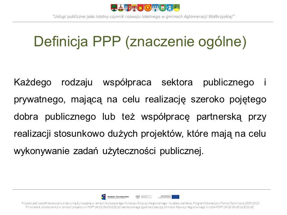 Usługi publiczne jako istotny czynnik rozwoju lokalnego w gminach Aglomeracji Wałbrzyskiej Definicja PPP (znaczenie ogólne) Każdego rodzaju współpraca sektora publicznego i prywatnego, mającą na celu realizację szeroko pojętego dobra publicznego lub też współpracę partnerską przy realizacji stosunkowo dużych projektów, które mają na celu wykonywanie zadań użyteczności publicznej.