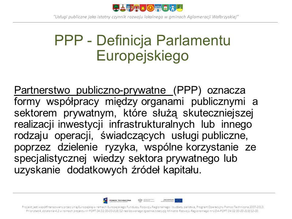 Usługi publiczne jako istotny czynnik rozwoju lokalnego w gminach Aglomeracji Wałbrzyskiej PPP - Definicja Parlamentu Europejskiego Partnerstwo publiczno-prywatne (PPP) oznacza formy współpracy między organami publicznymi a sektorem prywatnym, które służą skuteczniejszej realizacji inwestycji infrastrukturalnych lub innego rodzaju operacji, świadczących usługi publiczne, poprzez dzielenie ryzyka, wspólne korzystanie ze specjalistycznej wiedzy sektora prywatnego lub uzyskanie dodatkowych źródeł kapitału.