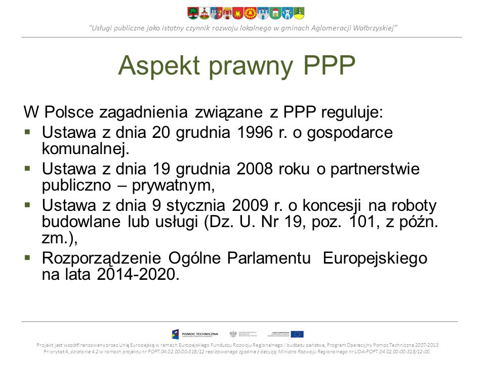 Usługi publiczne jako istotny czynnik rozwoju lokalnego w gminach Aglomeracji Wałbrzyskiej Aspekt prawny PPP W Polsce zagadnienia związane z PPP reguluje: Ustawa z dnia 20 grudnia 1996 r.