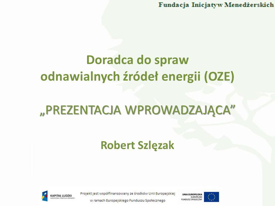 Doradca do spraw odnawialnych źródeł energii (OZE) Robert Szlęzak PREZENTACJA WPROWADZAJĄCA