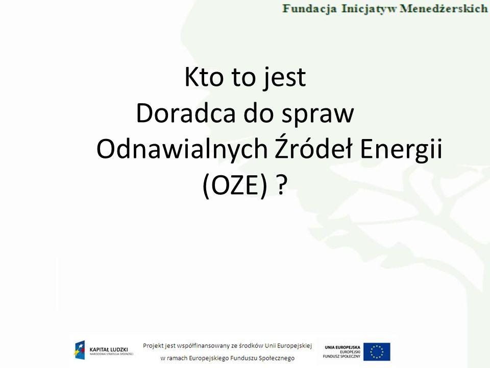Doradca do spraw Odnawialnych Źródeł Energii (OZE), to osoba posiadająca: - Znajomość branży / rynku OZE w Polsce i świadomość kierunków rozwoju branży i rynku OZE w UE i na Świecie, -Ogólną świadomość prawa dotyczącego OZE i kierunków jego ewaluacji (prawo międzynarodowe i krajowe), -Dobrą ogólną znajomość prawa Polskiego odnoszącego się do branży i rynku OZE -Zdolność do uczestnictwa w kluczowych procesach związanych z OZE (prognozowanie, ocena inicjatyw, budowanie i zarządzanie strategią, opracowyawnie koncepcji), -Zdolność do uczestnictwa w projektach inwestycyjnych OZE, -Zdolność do uczestniczenia w procesie eksploatacji systemów OZE, -Świadomość Doktryny Zrównoważonego Rozwoju.