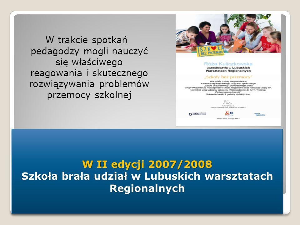 W II edycji 2007/2008 Szkoła brała udział w Lubuskich warsztatach Regionalnych W trakcie spotkań pedagodzy mogli nauczyć się właściwego reagowania i s