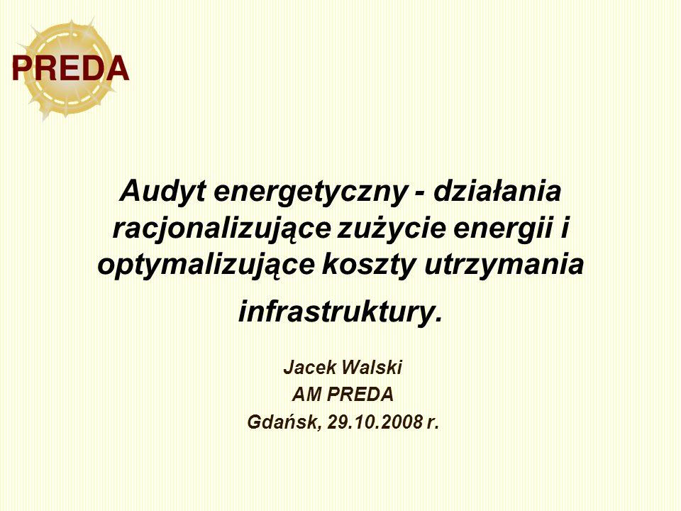 Audyt energetyczny - działania racjonalizujące zużycie energii i optymalizujące koszty utrzymania infrastruktury. Jacek Walski AM PREDA Gdańsk, 29.10.