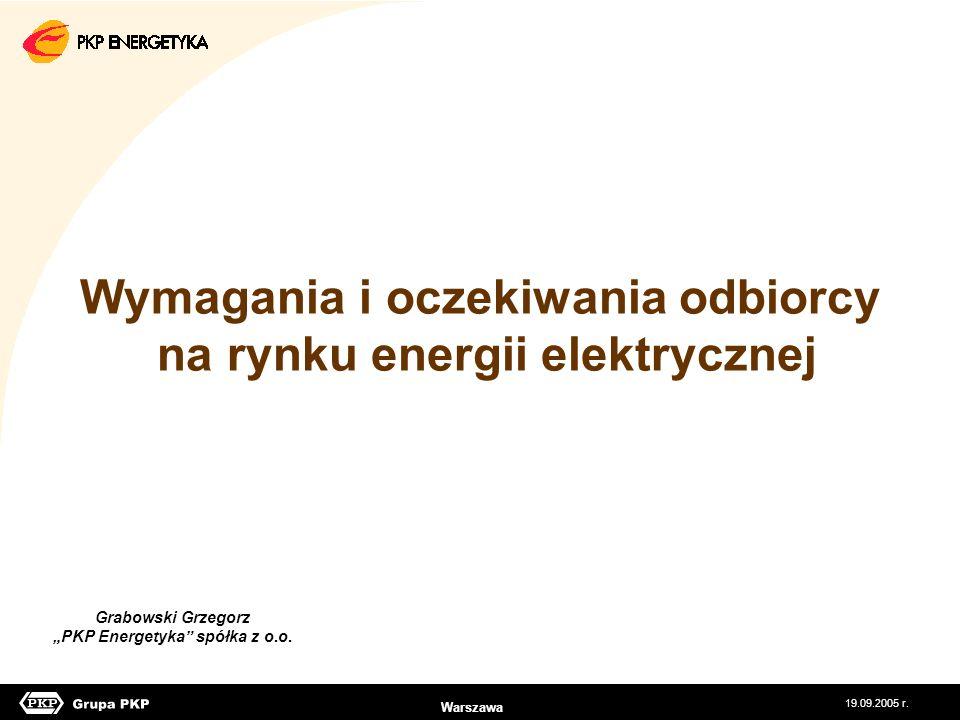 19.09.2005 r. Grabowski Grzegorz PKP Energetyka spółka z o.o. Wymagania i oczekiwania odbiorcy na rynku energii elektrycznej Warszawa