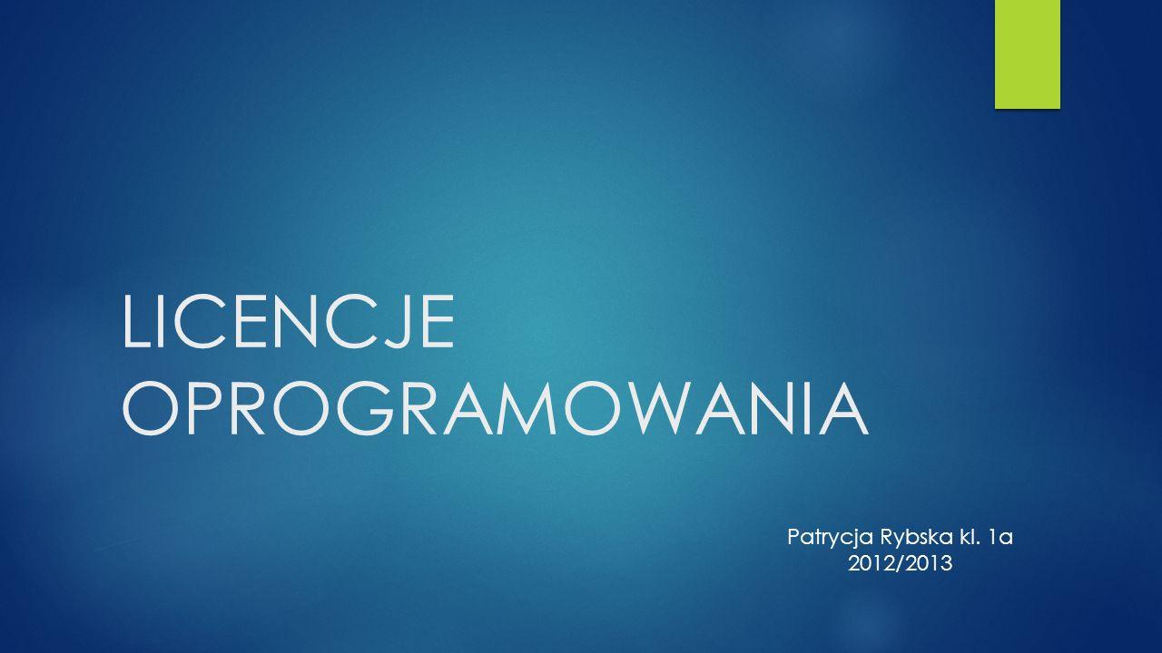 LICENCJE OPROGRAMOWANIA Patrycja Rybska kl. 1a 2012/2013
