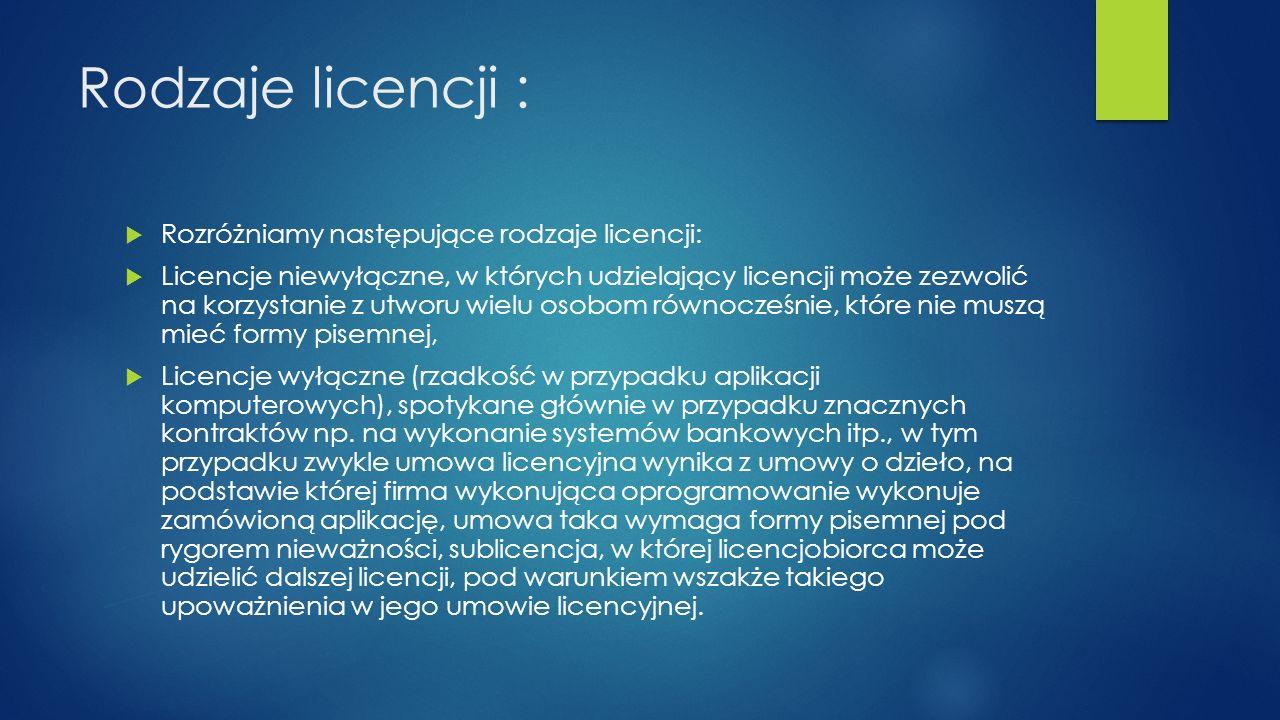 Rodzaje licencji : Rozróżniamy następujące rodzaje licencji: Licencje niewyłączne, w których udzielający licencji może zezwolić na korzystanie z utwor