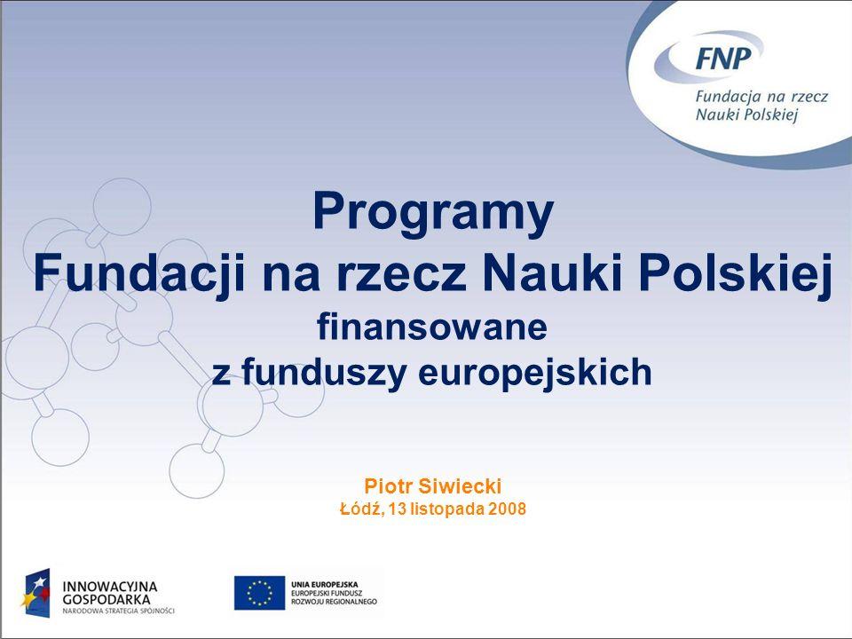 Programy Fundacji na rzecz Nauki Polskiej finansowane z funduszy europejskich Piotr Siwiecki Łódź, 13 listopada 2008