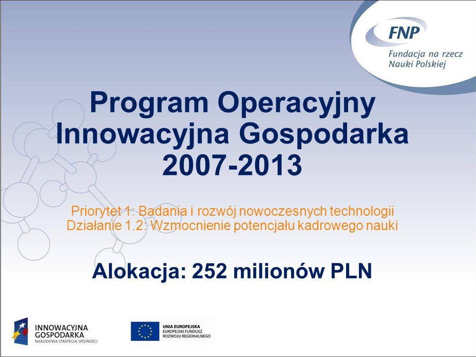 Program Operacyjny Innowacyjna Gospodarka 2007-2013 Priorytet 1: Badania i rozwój nowoczesnych technologii Działanie 1.2: Wzmocnienie potencjału kadrowego nauki Alokacja: 252 milionów PLN