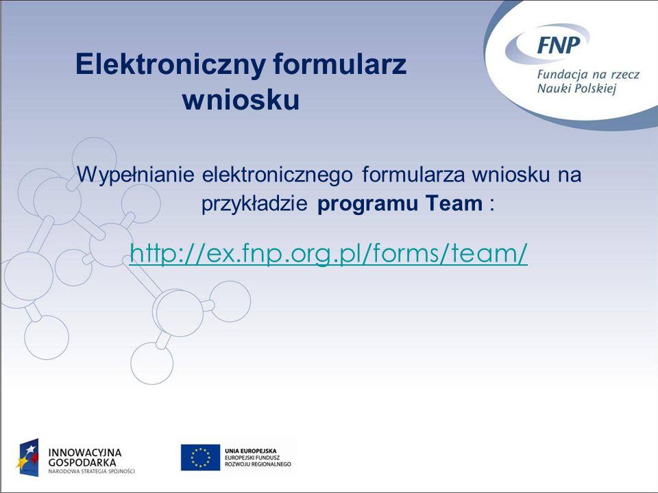 Wypełnianie elektronicznego formularza wniosku na przykładzie programu Team : http://ex.fnp.org.pl/forms/team/ Elektroniczny formularz wniosku