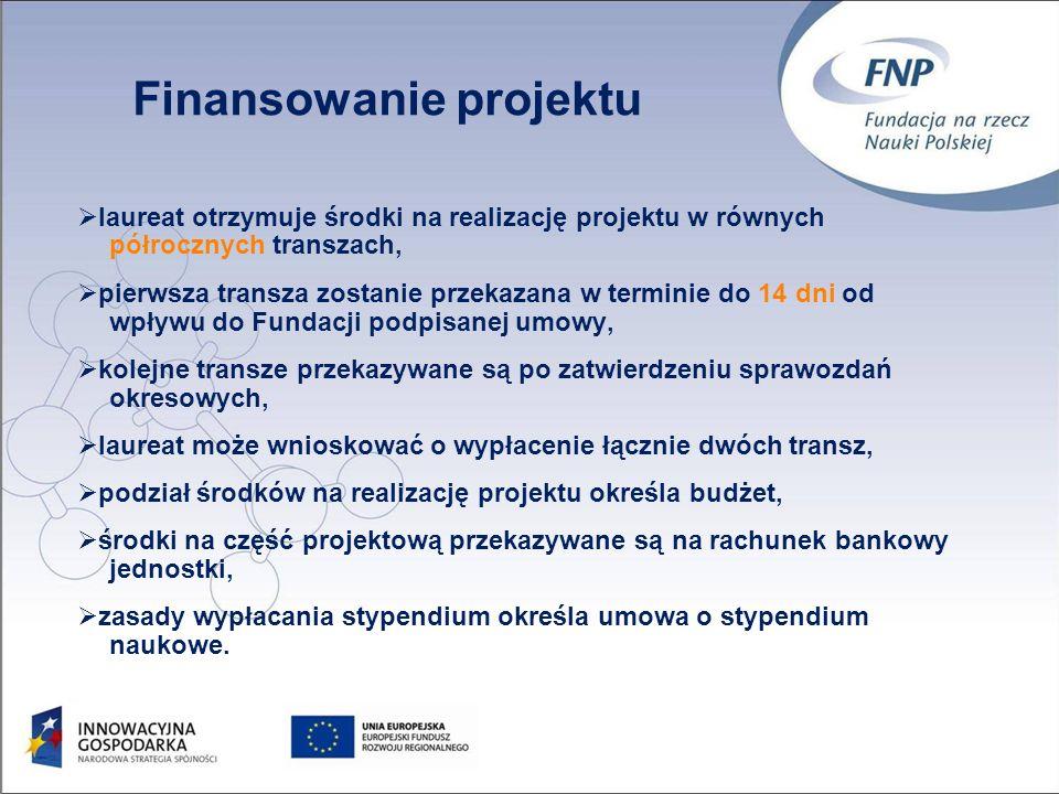 45 laureat otrzymuje środki na realizację projektu w równych półrocznych transzach, pierwsza transza zostanie przekazana w terminie do 14 dni od wpływu do Fundacji podpisanej umowy, kolejne transze przekazywane są po zatwierdzeniu sprawozdań okresowych, laureat może wnioskować o wypłacenie łącznie dwóch transz, podział środków na realizację projektu określa budżet, środki na część projektową przekazywane są na rachunek bankowy jednostki, zasady wypłacania stypendium określa umowa o stypendium naukowe.