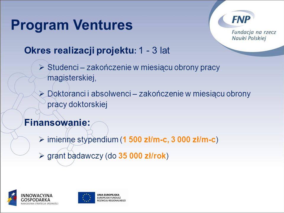Okres realizacji projektu : 1 - 3 lat Studenci – zakończenie w miesiącu obrony pracy magisterskiej, Doktoranci i absolwenci – zakończenie w miesiącu obrony pracy doktorskiej Finansowanie: imienne stypendium (1 500 zł/m-c, 3 000 zł/m-c) grant badawczy (do 35 000 zł/rok) Program Ventures