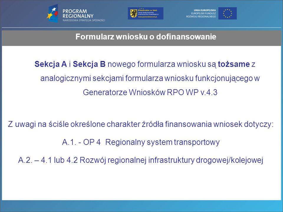 Formularz wniosku o dofinansowanie Sekcja A i Sekcja B nowego formularza wniosku są tożsame z analogicznymi sekcjami formularza wniosku funkcjonującego w Generatorze Wniosków RPO WP v.4.3 Z uwagi na ściśle określone charakter źródła finansowania wniosek dotyczy: A.1.