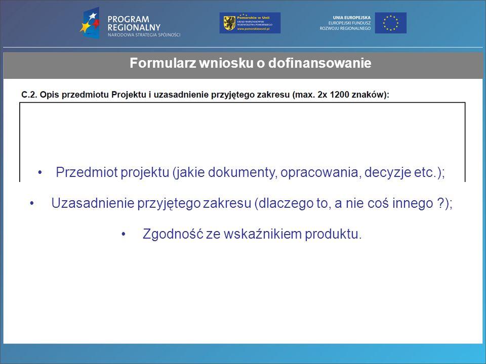 Formularz wniosku o dofinansowanie Przedmiot projektu (jakie dokumenty, opracowania, decyzje etc.); Uzasadnienie przyjętego zakresu (dlaczego to, a nie coś innego ?); Zgodność ze wskaźnikiem produktu.