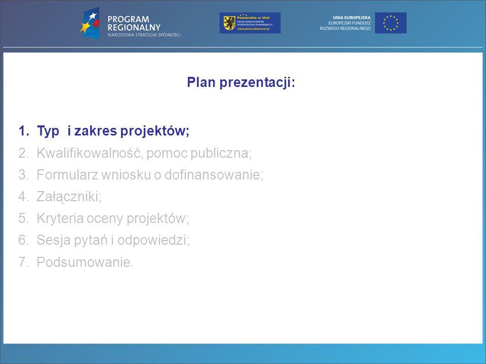 Plan prezentacji: 1.Typ i zakres projektów; 2.Kwalifikowalność, pomoc publiczna; 3.Formularz wniosku o dofinansowanie; 4.Załączniki; 5.Kryteria oceny projektów; 6.Sesja pytań i odpowiedzi; 7.Podsumowanie.