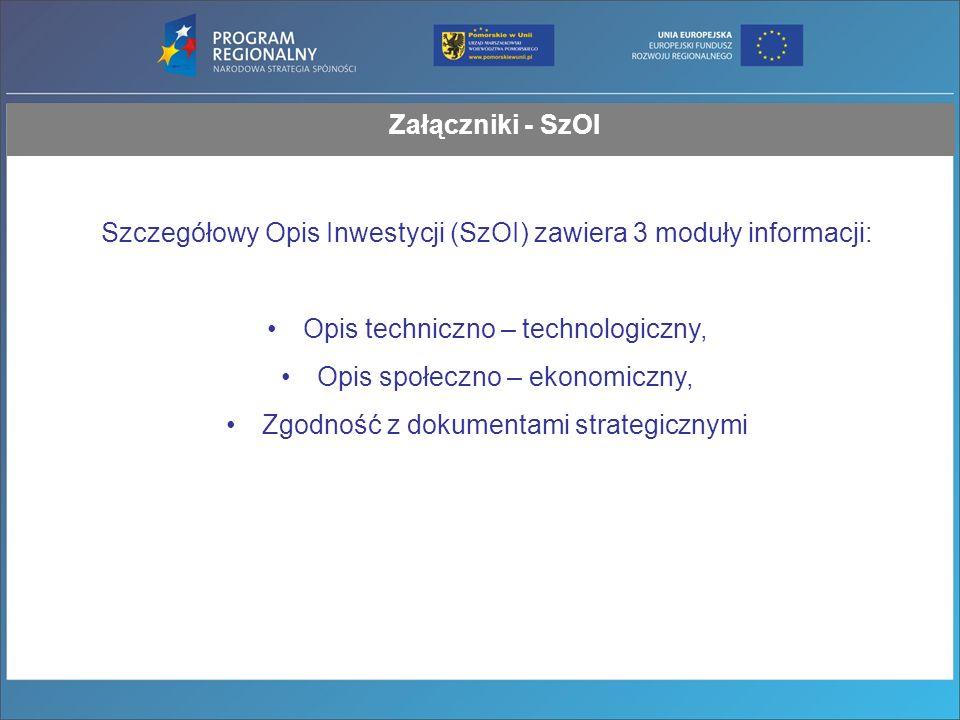 Załączniki - SzOI Szczegółowy Opis Inwestycji (SzOI) zawiera 3 moduły informacji: Opis techniczno – technologiczny, Opis społeczno – ekonomiczny, Zgodność z dokumentami strategicznymi