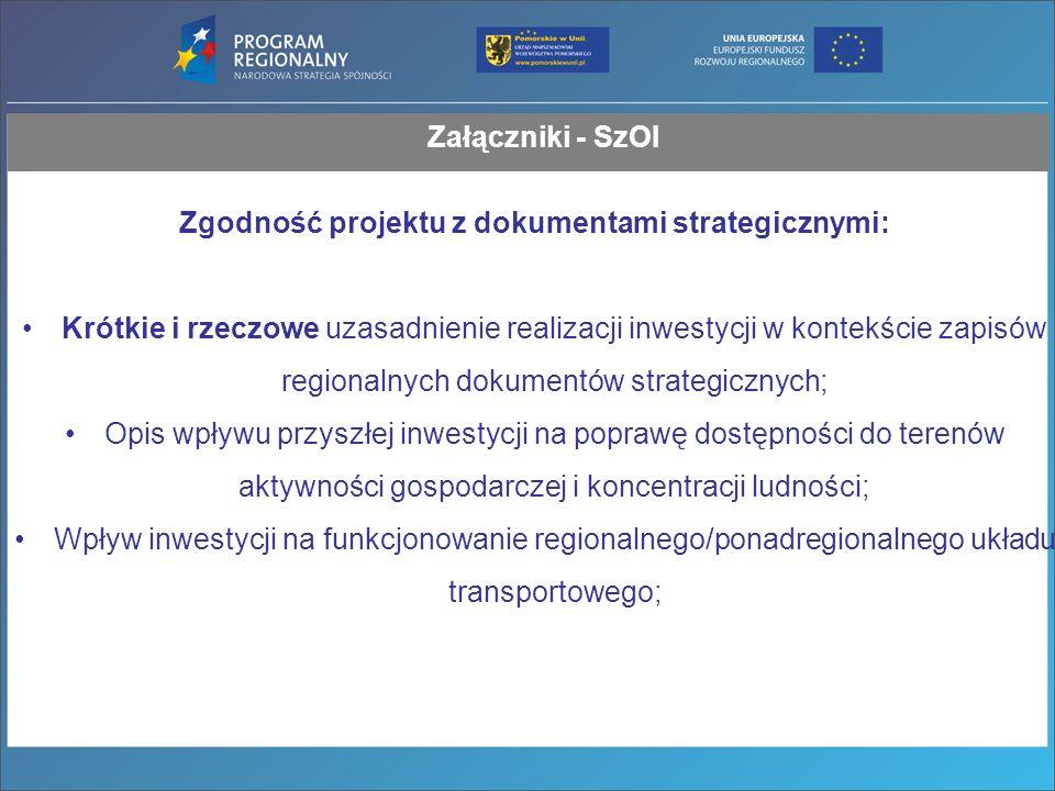 Załączniki - SzOI Zgodność projektu z dokumentami strategicznymi: Krótkie i rzeczowe uzasadnienie realizacji inwestycji w kontekście zapisów regionalnych dokumentów strategicznych; Opis wpływu przyszłej inwestycji na poprawę dostępności do terenów aktywności gospodarczej i koncentracji ludności; Wpływ inwestycji na funkcjonowanie regionalnego/ponadregionalnego układu transportowego;