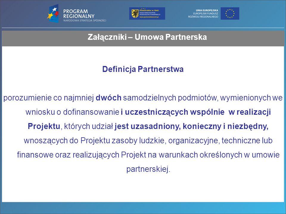 Załączniki – Umowa Partnerska Definicja Partnerstwa porozumienie co najmniej dwóch samodzielnych podmiotów, wymienionych we wniosku o dofinansowanie i uczestniczących wspólnie w realizacji Projektu, których udział jest uzasadniony, konieczny i niezbędny, wnoszących do Projektu zasoby ludzkie, organizacyjne, techniczne lub finansowe oraz realizujących Projekt na warunkach określonych w umowie partnerskiej.