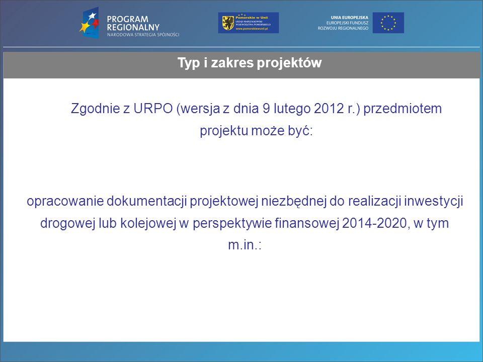 Typ i zakres projektów Zgodnie z URPO (wersja z dnia 9 lutego 2012 r.) przedmiotem projektu może być: opracowanie dokumentacji projektowej niezbędnej do realizacji inwestycji drogowej lub kolejowej w perspektywie finansowej 2014-2020, w tym m.in.: