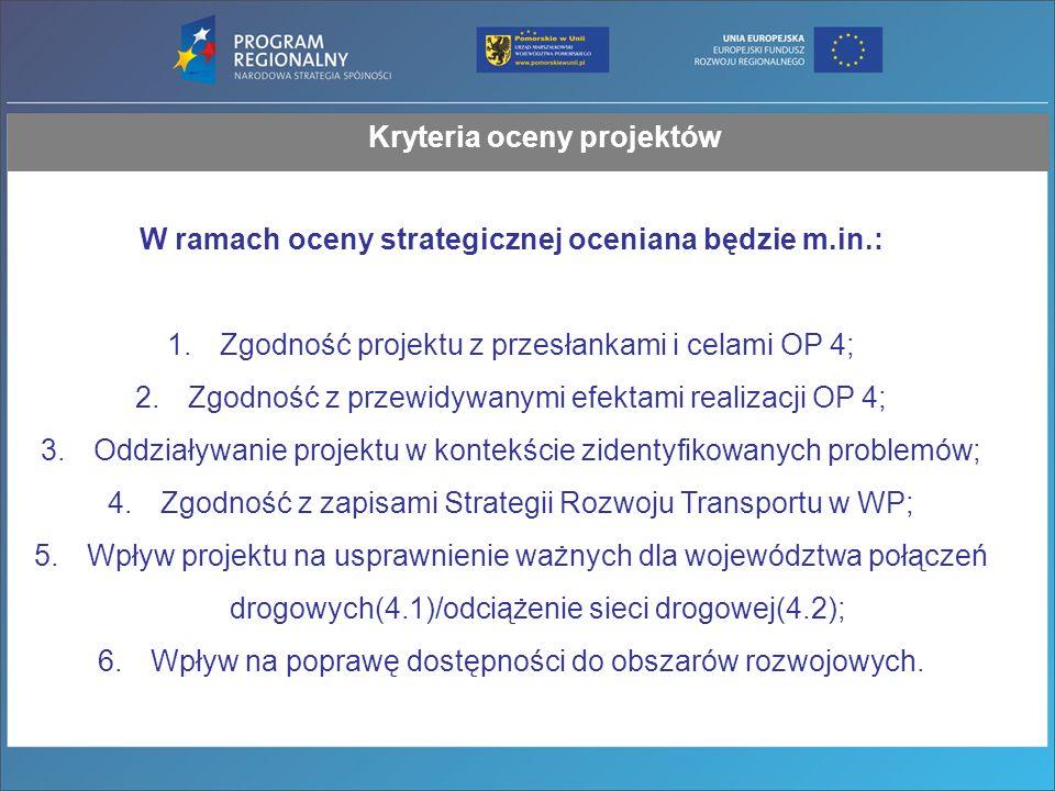 Kryteria oceny projektów W ramach oceny strategicznej oceniana będzie m.in.: 1.Zgodność projektu z przesłankami i celami OP 4; 2.Zgodność z przewidywanymi efektami realizacji OP 4; 3.Oddziaływanie projektu w kontekście zidentyfikowanych problemów; 4.Zgodność z zapisami Strategii Rozwoju Transportu w WP; 5.Wpływ projektu na usprawnienie ważnych dla województwa połączeń drogowych(4.1)/odciążenie sieci drogowej(4.2); 6.Wpływ na poprawę dostępności do obszarów rozwojowych.