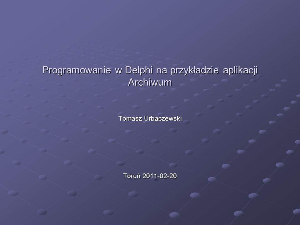 Programowanie w Delphi na przykładzie aplikacji Archiwum Tomasz Urbaczewski Toruń 2011-02-20