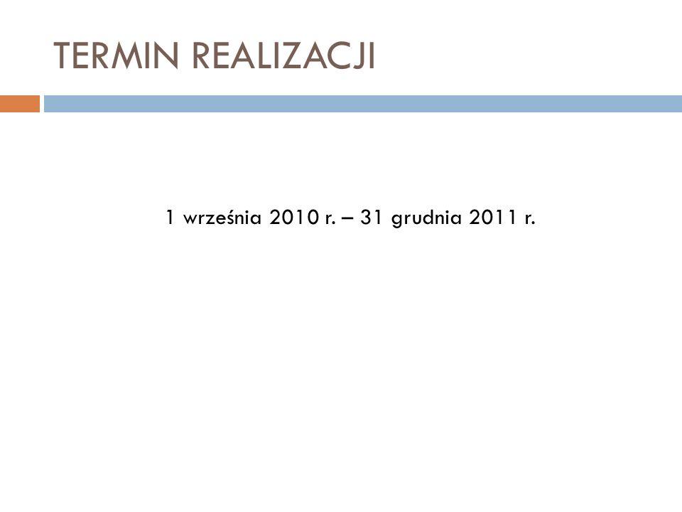 TERMIN REALIZACJI 1 września 2010 r. – 31 grudnia 2011 r.
