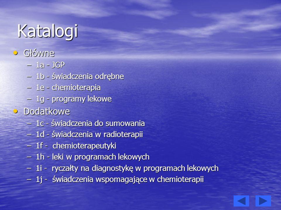 Katalogi Główne Główne –1a - JGP –1b - świadczenia odrębne –1e - chemioterapia –1g - programy lekowe Dodatkowe Dodatkowe –1c - świadczenia do sumowani