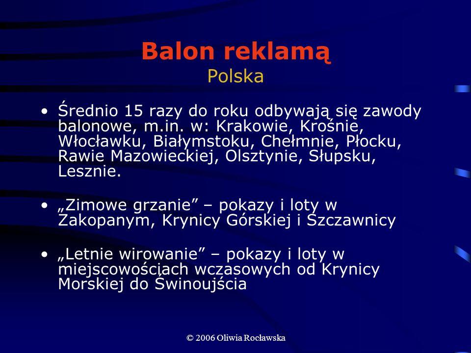 © 2006 Oliwia Rocławska Balon reklamą Polska Średnio 15 razy do roku odbywają się zawody balonowe, m.in. w: Krakowie, Krośnie, Włocławku, Białymstoku,