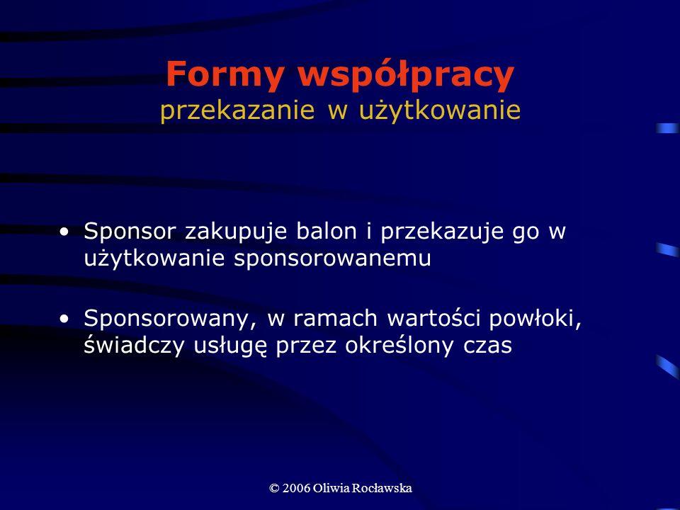 © 2006 Oliwia Rocławska Formy współpracy przekazanie w użytkowanie Sponsor zakupuje balon i przekazuje go w użytkowanie sponsorowanemu Sponsorowany, w