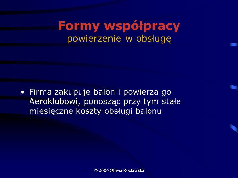 © 2006 Oliwia Rocławska Formy współpracy powierzenie w obsługę Firma zakupuje balon i powierza go Aeroklubowi, ponosząc przy tym stałe miesięczne kosz