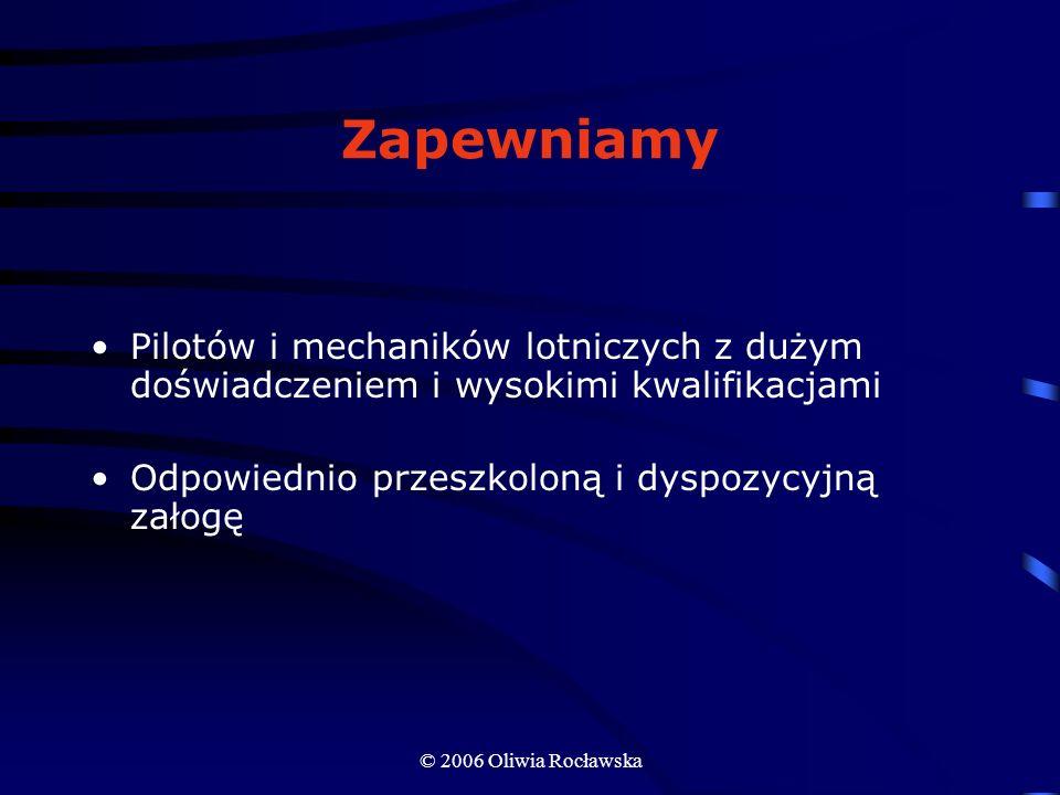 © 2006 Oliwia Rocławska Zapewniamy Pilotów i mechaników lotniczych z dużym doświadczeniem i wysokimi kwalifikacjami Odpowiednio przeszkoloną i dyspozy