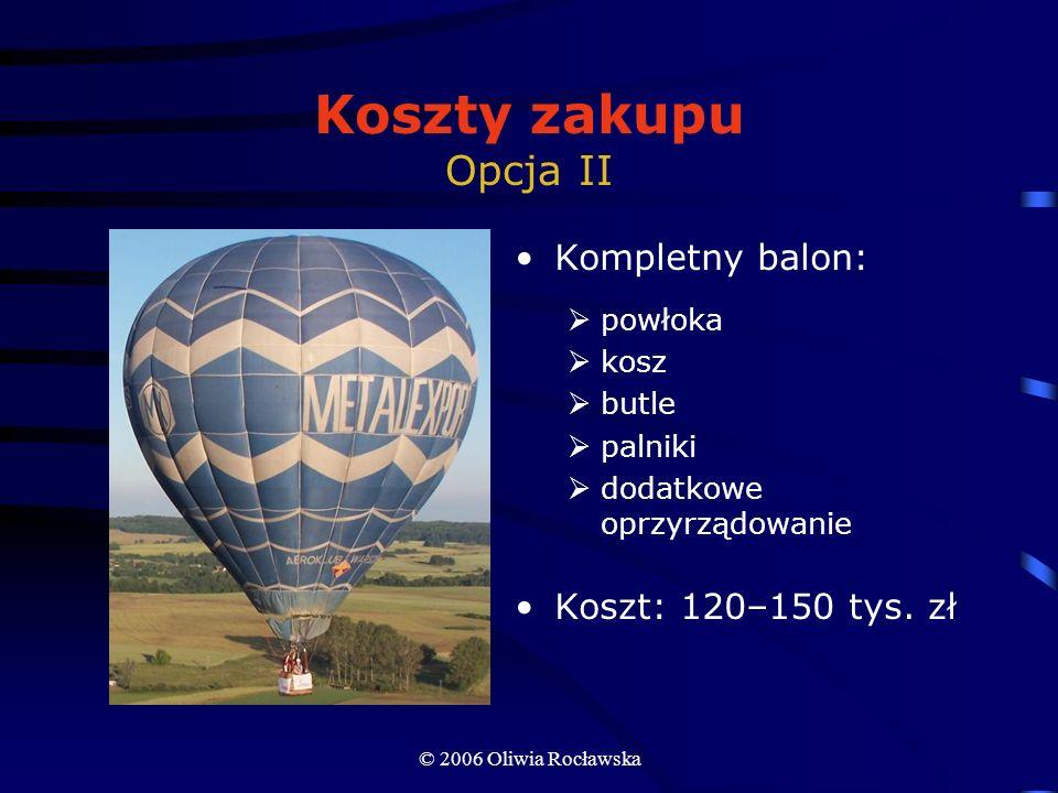 © 2006 Oliwia Rocławska Koszty zakupu Opcja II Kompletny balon: powłoka kosz butle palniki dodatkowe oprzyrządowanie Koszt: 120–150 tys. zł