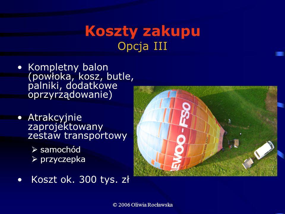 © 2006 Oliwia Rocławska Koszty zakupu Opcja III Kompletny balon (powłoka, kosz, butle, palniki, dodatkowe oprzyrządowanie) Atrakcyjnie zaprojektowany