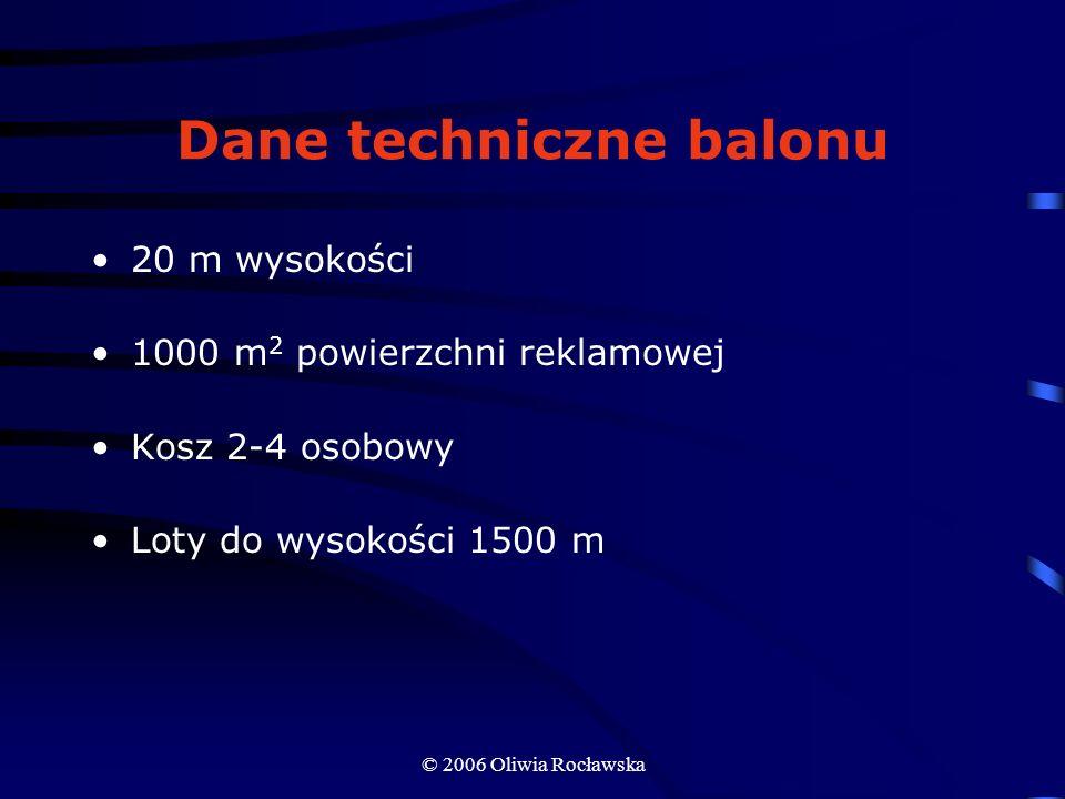 © 2006 Oliwia Rocławska Dane techniczne balonu 20 m wysokości 1000 m 2 powierzchni reklamowej Kosz 2-4 osobowy Loty do wysokości 1500 m