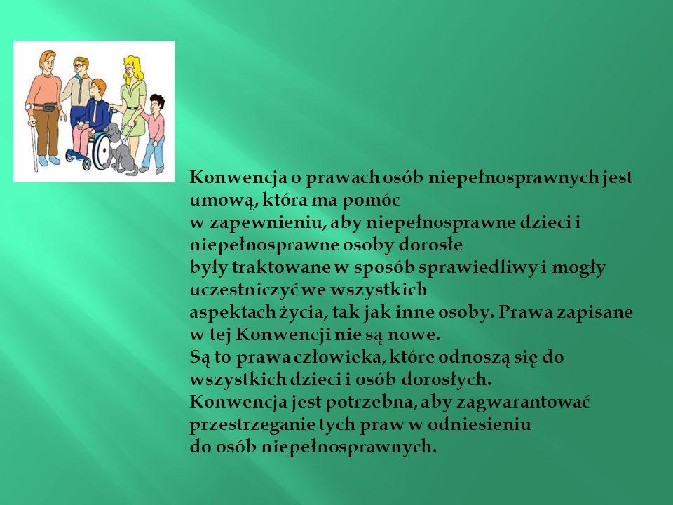 Konwencja o prawach osób niepełnosprawnych jest umową, która ma pomóc w zapewnieniu, aby niepełnosprawne dzieci i niepełnosprawne osoby dorosłe były traktowane w sposób sprawiedliwy i mogły uczestniczyć we wszystkich aspektach życia, tak jak inne osoby.