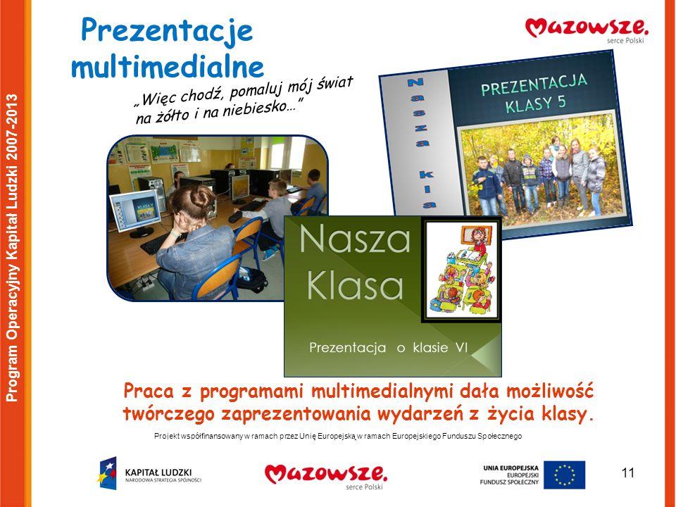 11 Projekt współfinansowany w ramach przez Unię Europejską w ramach Europejskiego Funduszu Społecznego Program Operacyjny Kapitał Ludzki 2007-2013 Prezentacje multimedialne Więc chodź, pomaluj mój świat na żółto i na niebiesko… Praca z programami multimedialnymi dała możliwość twórczego zaprezentowania wydarzeń z życia klasy.