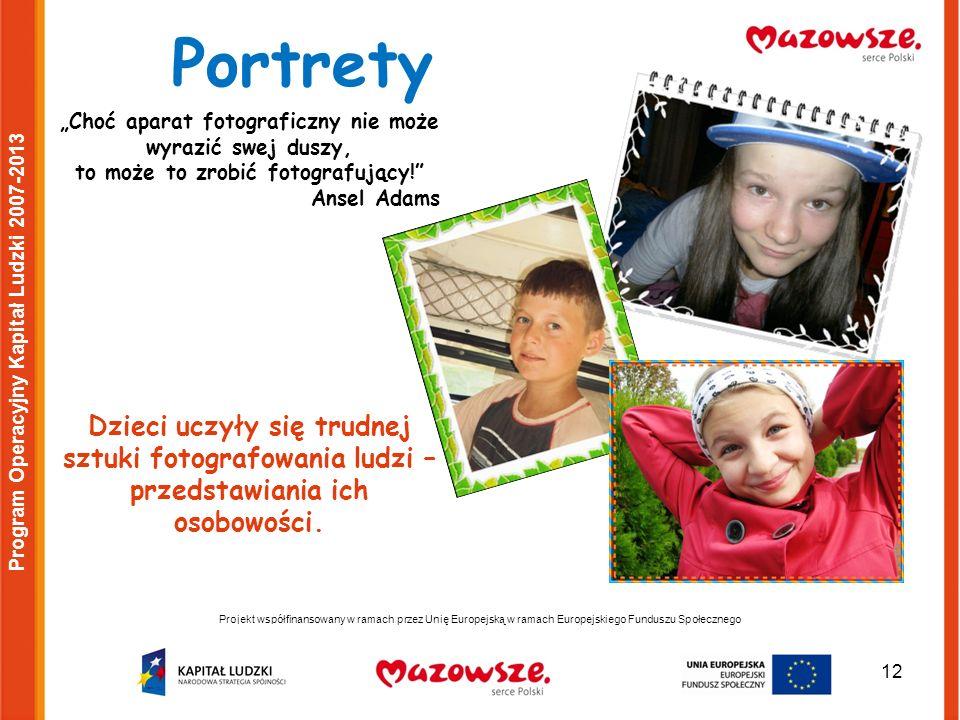 12 Projekt współfinansowany w ramach przez Unię Europejską w ramach Europejskiego Funduszu Społecznego Program Operacyjny Kapitał Ludzki 2007-2013 Portrety Choć aparat fotograficzny nie może wyrazić swej duszy, to może to zrobić fotografujący.