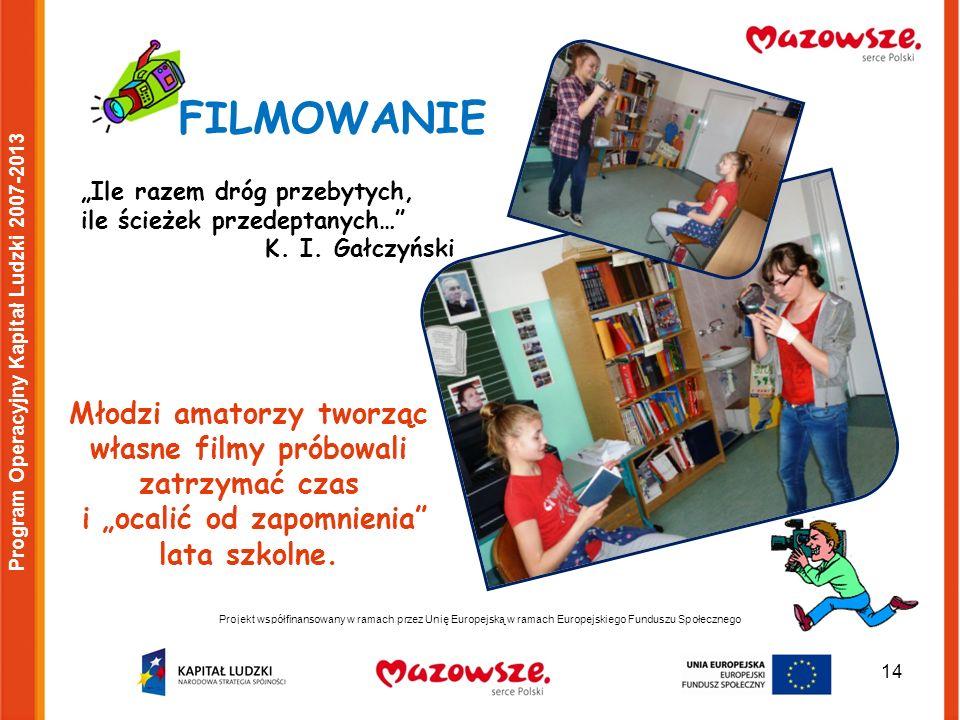 14 Projekt współfinansowany w ramach przez Unię Europejską w ramach Europejskiego Funduszu Społecznego Program Operacyjny Kapitał Ludzki 2007-2013 FILMOWANIE Ile razem dróg przebytych, ile ścieżek przedeptanych… K.