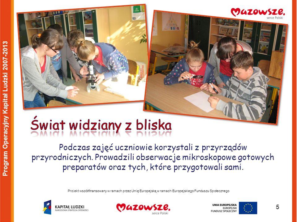 5 Projekt współfinansowany w ramach przez Unię Europejską w ramach Europejskiego Funduszu Społecznego Program Operacyjny Kapitał Ludzki 2007-2013 Podczas zajęć uczniowie korzystali z przyrządów przyrodniczych.