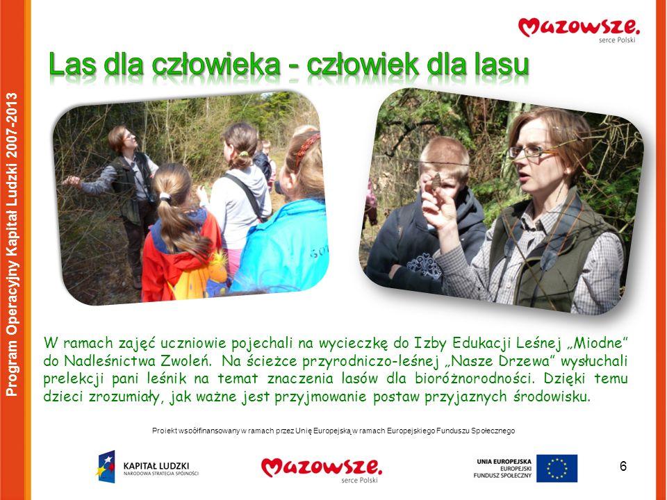 6 Projekt współfinansowany w ramach przez Unię Europejską w ramach Europejskiego Funduszu Społecznego Program Operacyjny Kapitał Ludzki 2007-2013 W ramach zajęć uczniowie pojechali na wycieczkę do Izby Edukacji Leśnej Miodne do Nadleśnictwa Zwoleń.