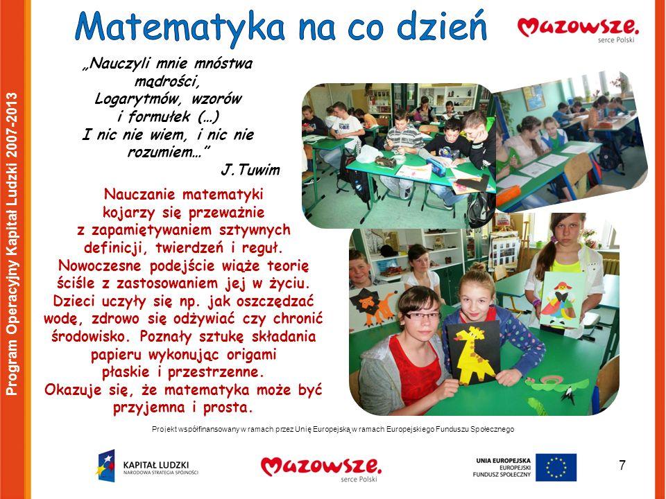 7 Projekt współfinansowany w ramach przez Unię Europejską w ramach Europejskiego Funduszu Społecznego Program Operacyjny Kapitał Ludzki 2007-2013 Nauczyli mnie mnóstwa mądrości, Logarytmów, wzorów i formułek (…) I nic nie wiem, i nic nie rozumiem… J.Tuwim Nauczanie matematyki kojarzy się przeważnie z zapamiętywaniem sztywnych definicji, twierdzeń i reguł.