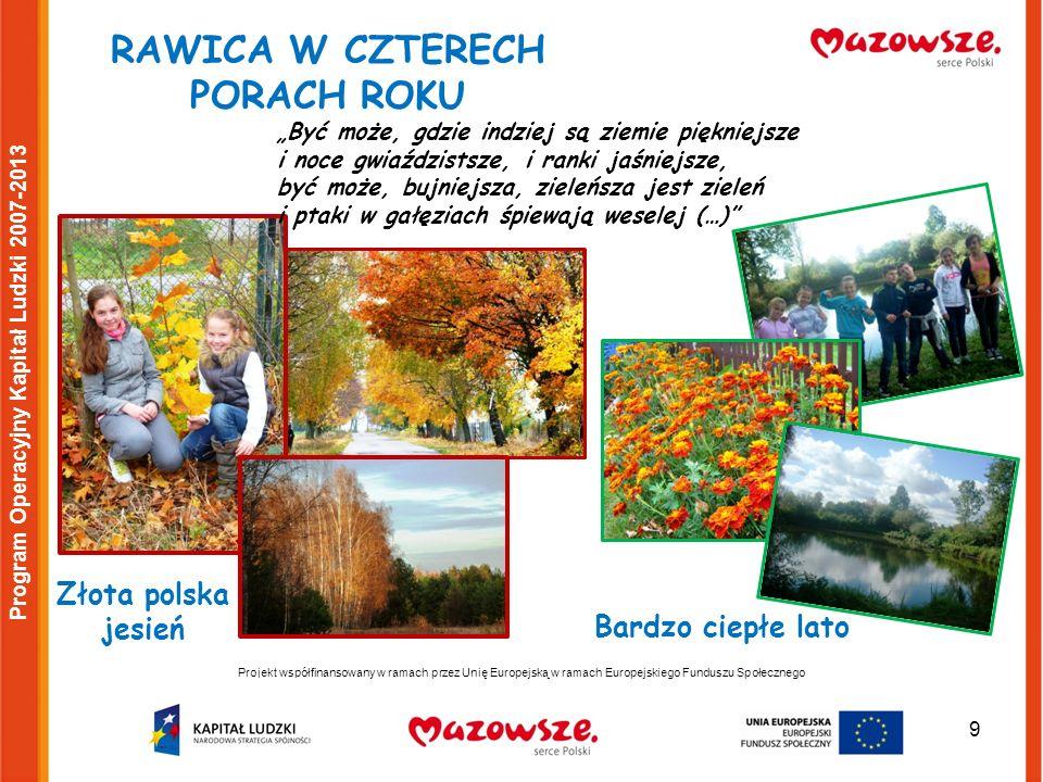 9 Projekt współfinansowany w ramach przez Unię Europejską w ramach Europejskiego Funduszu Społecznego Program Operacyjny Kapitał Ludzki 2007-2013 RAWICA W CZTERECH PORACH ROKU Bardzo ciepłe lato Złota polska jesień Być może, gdzie indziej są ziemie piękniejsze i noce gwiaździstsze, i ranki jaśniejsze, być może, bujniejsza, zieleńsza jest zieleń i ptaki w gałęziach śpiewają weselej (…)