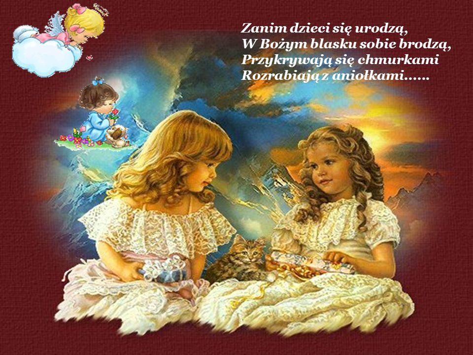 Zanim dzieci się urodzą, W Bożym blasku sobie brodzą, Przykrywają się chmurkami Rozrabiają z aniołkami......