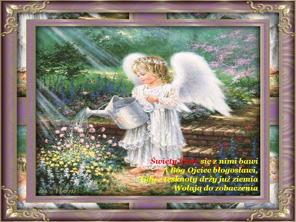 Święty Piotr się z nimi bawi A Bóg Ojciec błogosławi, Gdy z tęsknoty drży już ziemia Wołają do zobaczenia