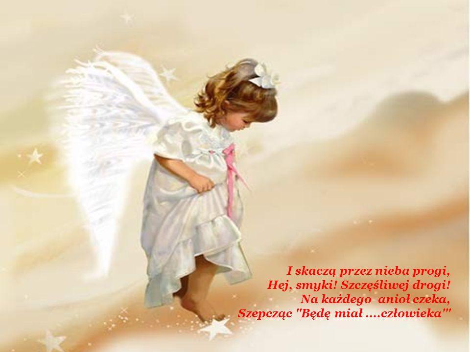 I skaczą przez nieba progi, Hej, smyki! Szczęśliwej drogi! Na każdego anioł czeka, Szepcząc ''Będę miał....człowieka'''