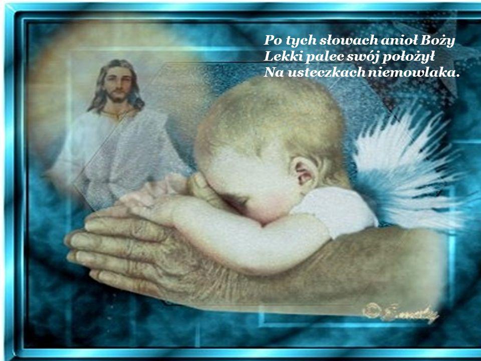 Po tych słowach anioł Boży Lekki palec swój położył Na usteczkach niemowlaka.