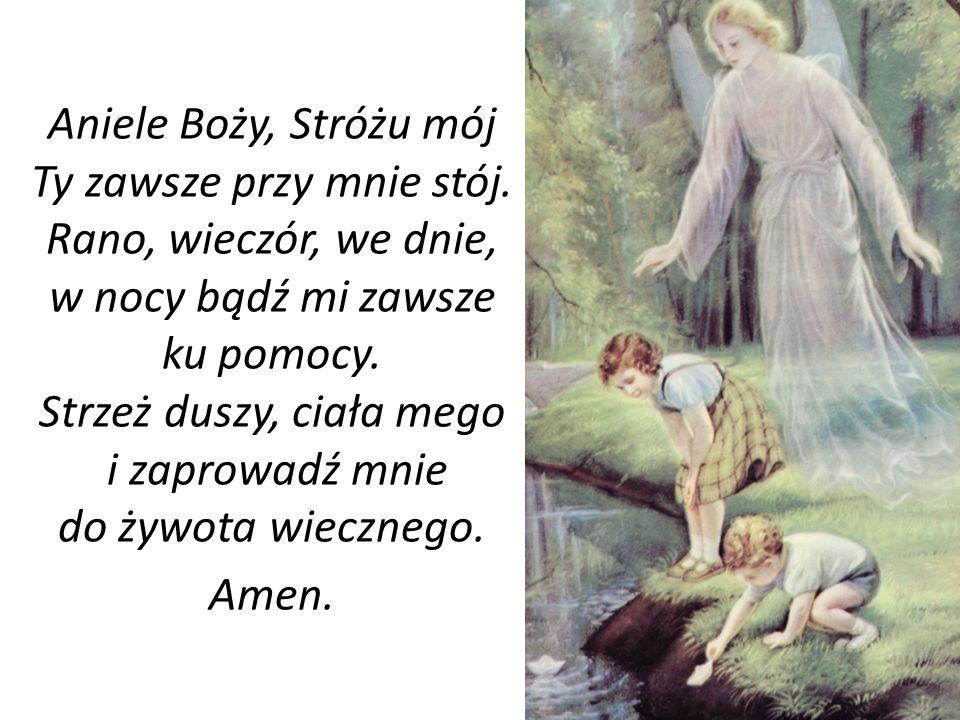 Aniele Boży, Stróżu mój Ty zawsze przy mnie stój. Rano, wieczór, we dnie, w nocy bądź mi zawsze ku pomocy. Strzeż duszy, ciała mego i zaprowadź mnie d