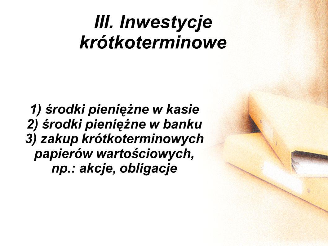 III. Inwestycje krótkoterminowe 1) środki pieniężne w kasie 2) środki pieniężne w banku 3) zakup krótkoterminowych papierów wartościowych, np.: akcje,