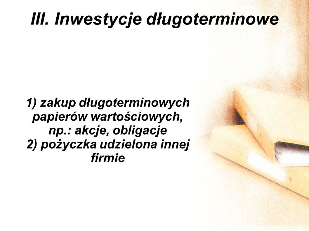 III. Inwestycje długoterminowe 1) zakup długoterminowych papierów wartościowych, np.: akcje, obligacje 2) pożyczka udzielona innej firmie